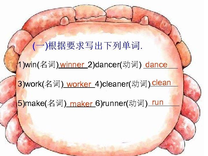 (一)根据要求写出下列单词. 1)win(名词) winner 2)dancer(动词) dance 3)work(名词) worker 4)cleaner(动词) clean 5)make(名词) maker 6)runner(动词) run