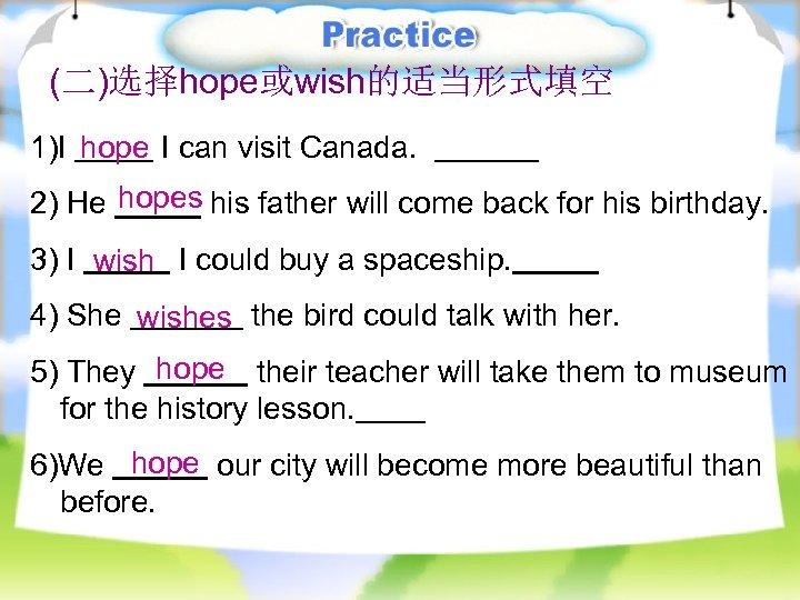 (二)选择hope或wish的适当形式填空 1)I hope I can visit Canada. 2) He hopes his father will come