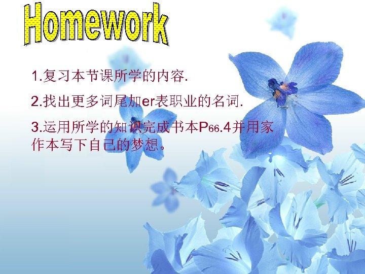 1. 复习本节课所学的内容. 2. 找出更多词尾加er表职业的名词. 3. 运用所学的知识完成书本P 66. 4并用家 作本写下自己的梦想。