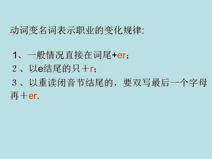 动词变名词表示职业的变化规律: 1、一般情况直接在词尾+er; 2、以e结尾的只+r; 3、以重读闭音节结尾的,要双写最后一个字母 再+er.