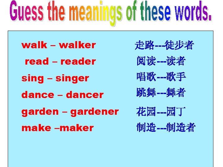 walk – walker read – reader 走路---徒步者 阅读---读者 sing – singer 唱歌---歌手 dance –