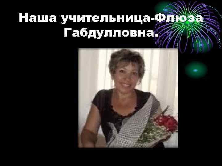 Наша учительница-Флюза Габдулловна.