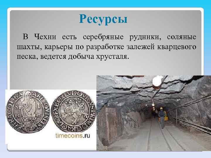 Ресурсы В Чехии есть серебряные рудники, соляные шахты, карьеры по разработке залежей кварцевого песка,