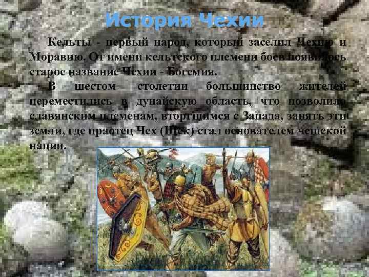 История Чехии Кельты - первый народ, который заселил Чехию и Моравию. От имени кельтского