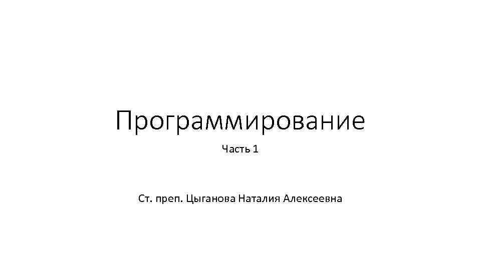 Программирование Часть 1 Ст. преп. Цыганова Наталия Алексеевна