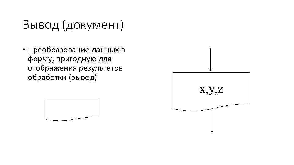Вывод (документ) • Преобразование данных в форму, пригодную для отображения результатов обработки (вывод) x,