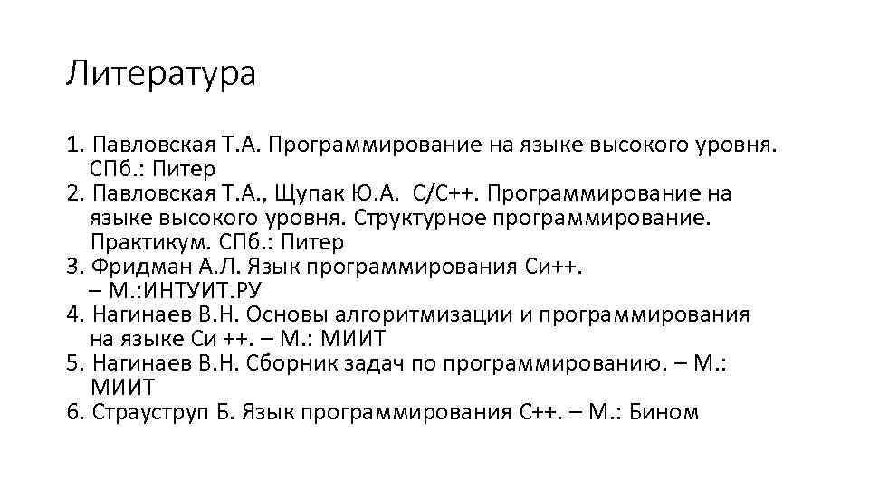 Литература 1. Павловская Т. А. Программирование на языке высокого уровня. СПб. : Питер 2.