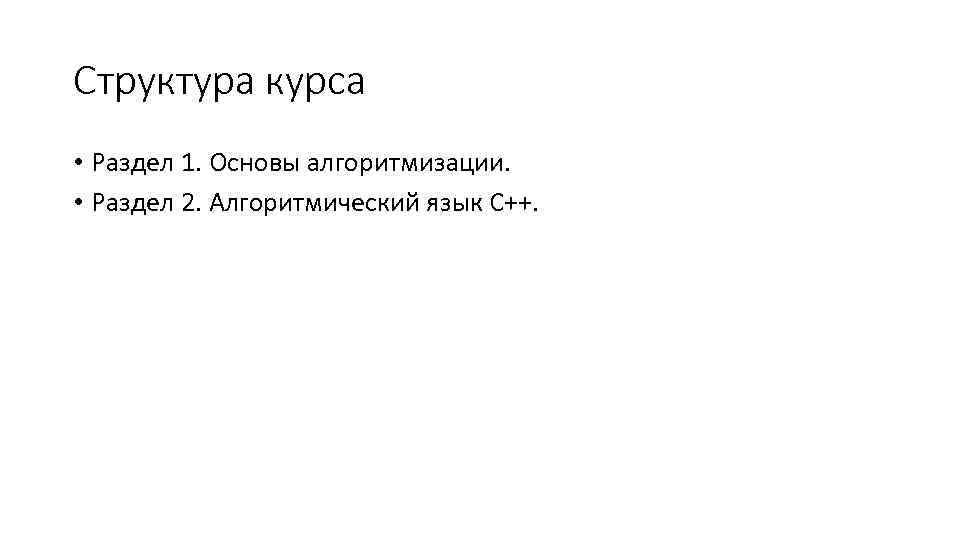 Структура курса • Раздел 1. Основы алгоритмизации. • Раздел 2. Алгоритмический язык С++.