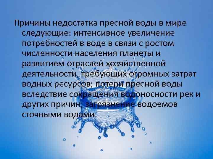 Причины недостатка пресной воды в мире следующие: интенсивное увеличение потребностей в воде в связи