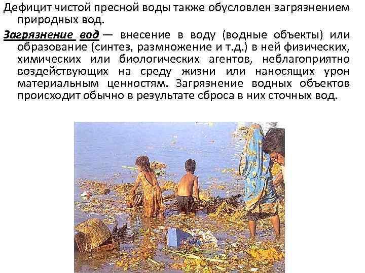 Дефицит чистой пресной воды также обусловлен загрязнением природных вод. Загрязнение вод — внесение в