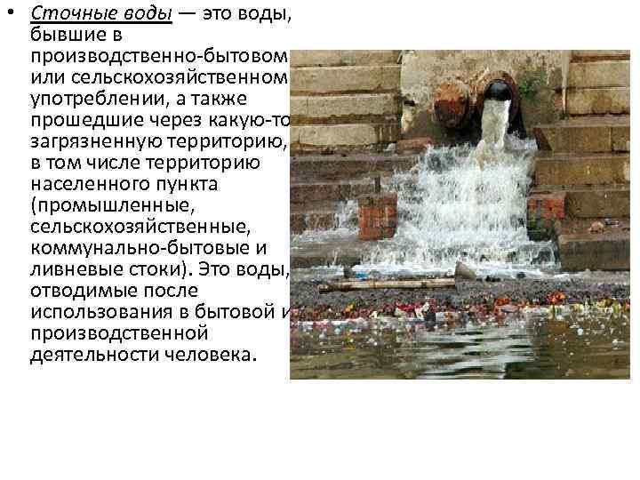• Сточные воды — это воды, бывшие в производственно-бытовом или сельскохозяйственном употреблении, а