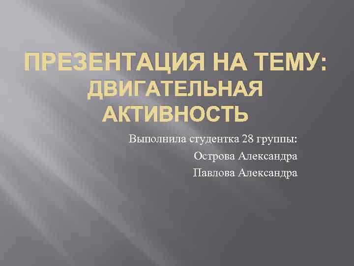 ПРЕЗЕНТАЦИЯ НА ТЕМУ: ДВИГАТЕЛЬНАЯ АКТИВНОСТЬ Выполнила студентка 28 группы: Острова Александра Павлова Александра