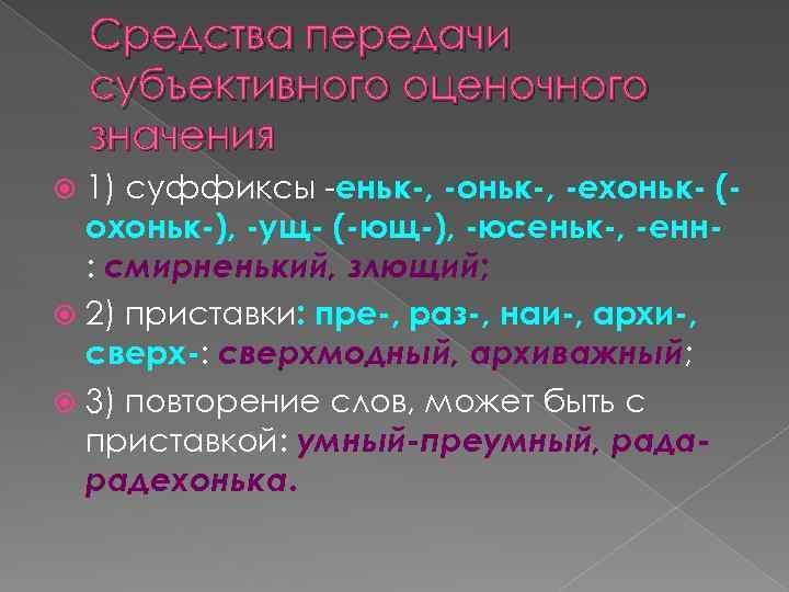 Средства передачи субъективного оценочного значения 1) суффиксы -еньк-, -оньк-, -ехоньк- (охоньк-), -ущ- (-ющ-), -юсеньк-,