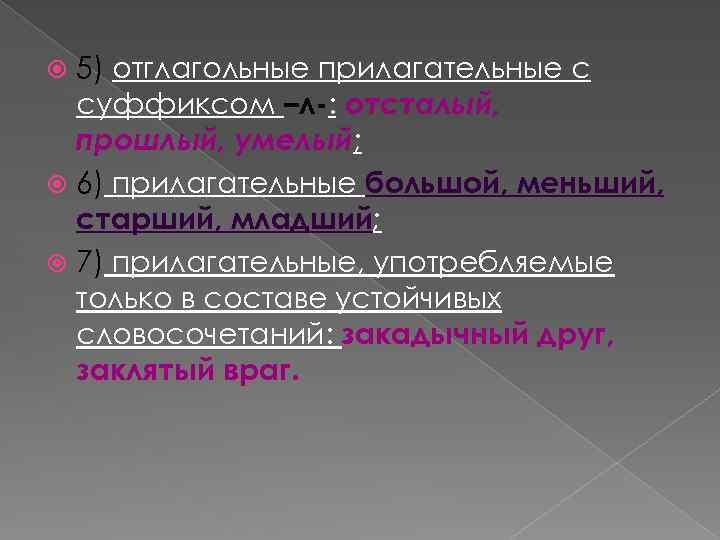 5) отглагольные прилагательные с суффиксом –л-: отсталый, прошлый, умелый; 6) прилагательные большой, меньший, старший,