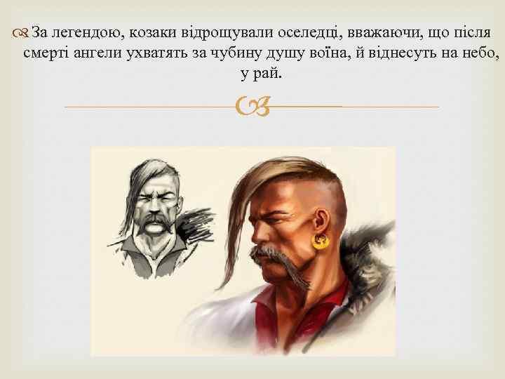 За легендою, козаки відрощували оселедці, вважаючи, що після смерті ангели ухватять за чубину