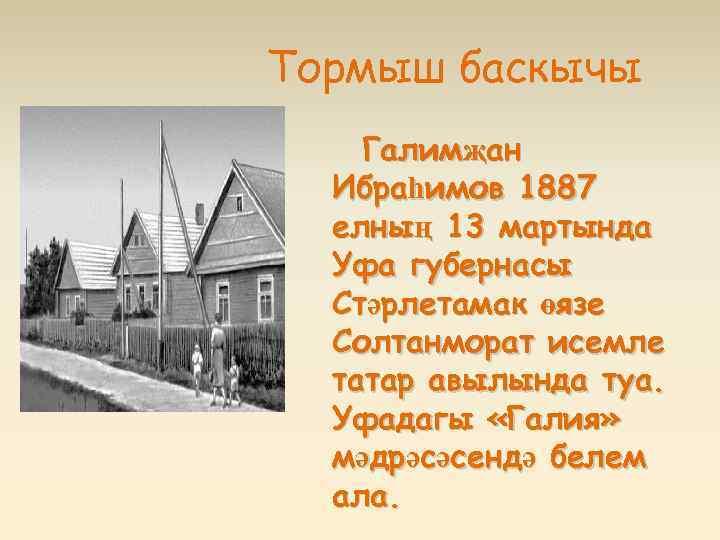 Тормыш баскычы Галимҗан Ибраһимов 1887 елның 13 мартында Уфа губернасы Стәрлетамак өязе Солтанморат исемле