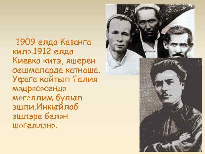 1909 елда Казанга килә. 1912 елда Киевка китэ, яшерен оешмаларда катнаша. Уфага кайтып Галия
