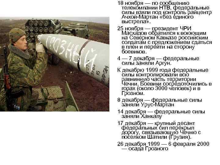 18 ноября — по сообщению телекомпании НТВ, федеральные силы взяли под контроль райцентр Ачхой-Мартан