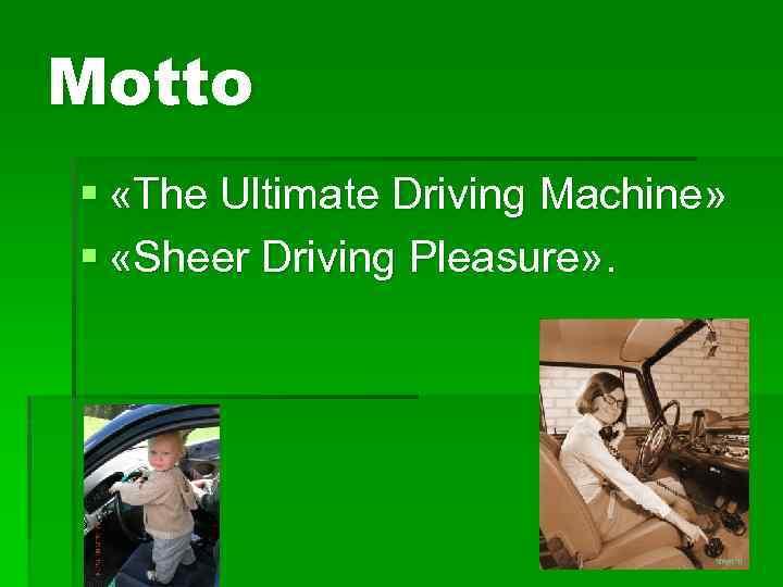 Motto § «The Ultimate Driving Machine» § «Sheer Driving Pleasure» .