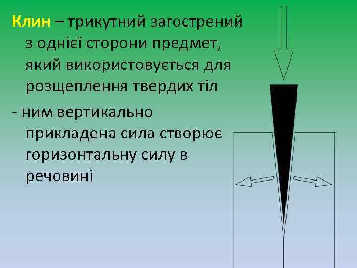 Клин – трикутний загострений з однієї сторони предмет, який використовується для розщеплення твердих тіл