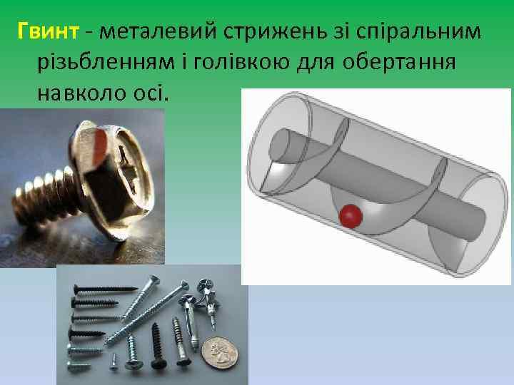 Гвинт - металевий стрижень зі спіральним різьбленням і голівкою для обертання навколо осі.
