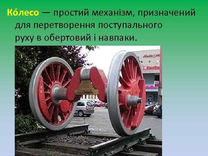 Ко лесо — простий механізм, призначений для перетворення поступального руху в обертовий і навпаки.