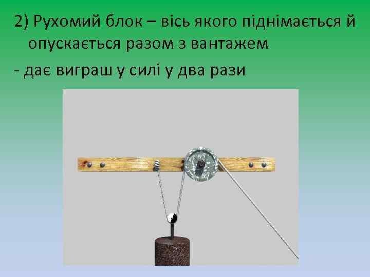 2) Рухомий блок – вісь якого піднімається й опускається разом з вантажем - дає