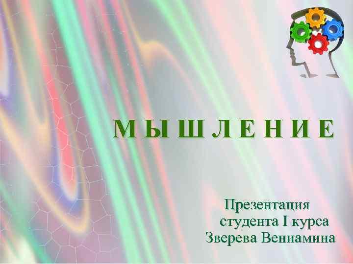 МЫШЛЕНИЕ Презентация студента I курса Зверева Вениамина