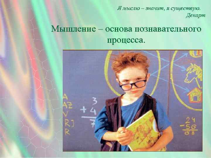 Я мыслю – значит, я существую. Декарт Мышление – основа познавательного процесса.