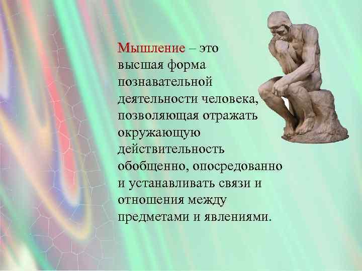 Мышление – это высшая форма познавательной деятельности человека, позволяющая отражать окружающую действительность обобщенно, опосредованно