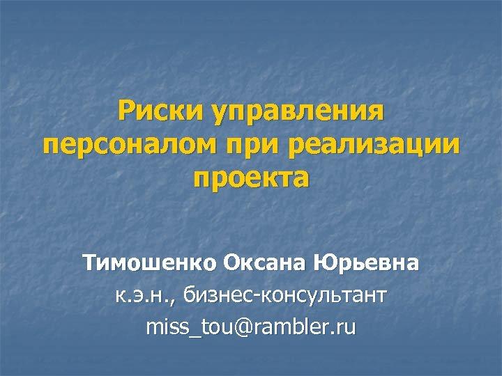 Риски управления персоналом при реализации проекта Тимошенко Оксана Юрьевна к. э. н. , бизнес-консультант