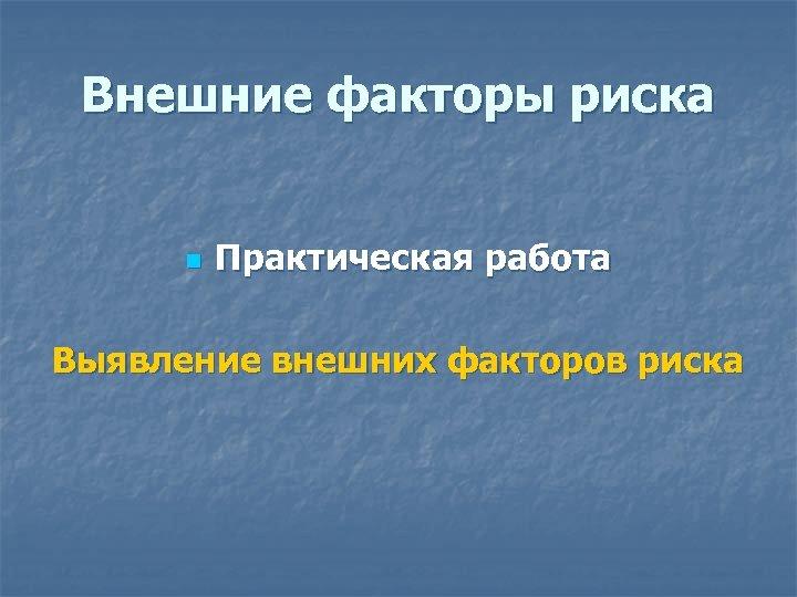 Внешние факторы риска n Практическая работа Выявление внешних факторов риска