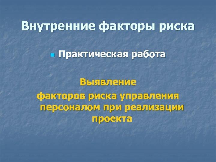 Внутренние факторы риска n Практическая работа Выявление факторов риска управления персоналом при реализации проекта