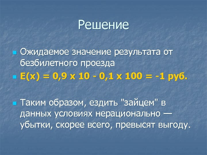 Решение n n n Ожидаемое значение результата от безбилетного проезда Е(х) = 0, 9