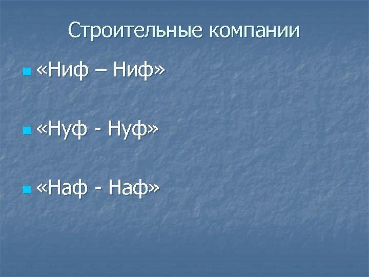 Строительные компании n «Ниф – Ниф» n «Нуф - Нуф» n «Наф - Наф»