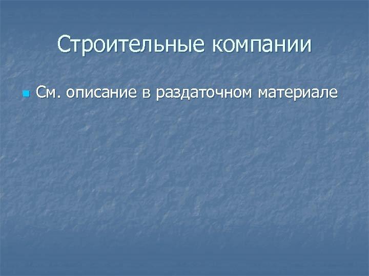 Строительные компании n См. описание в раздаточном материале