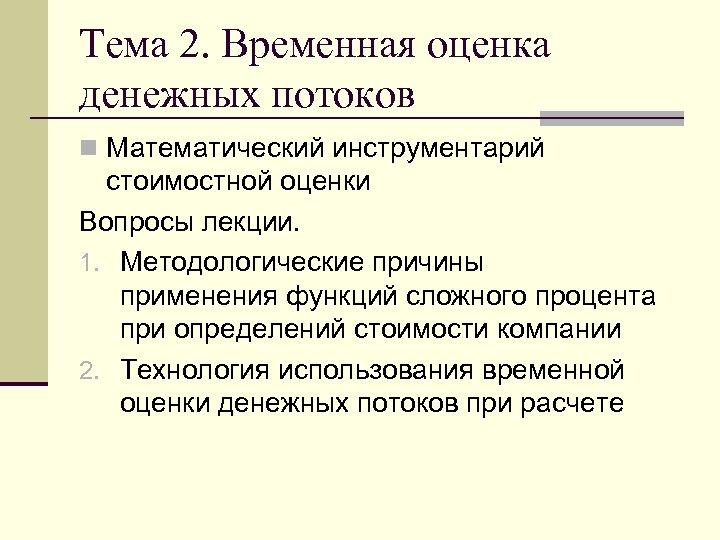 Тема 2. Временная оценка денежных потоков n Математический инструментарий стоимостной оценки Вопросы лекции. 1.