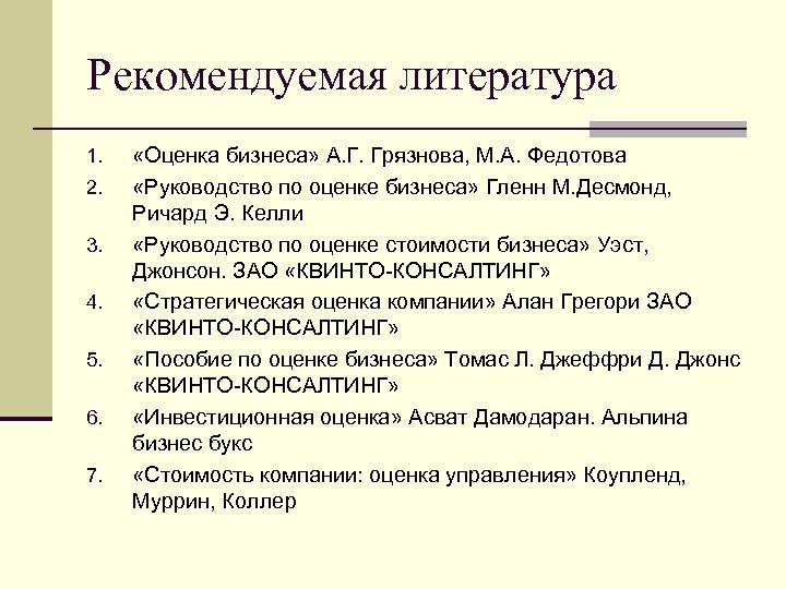 Рекомендуемая литература 1. 2. 3. 4. 5. 6. 7. «Оценка бизнеса» А. Г. Грязнова,