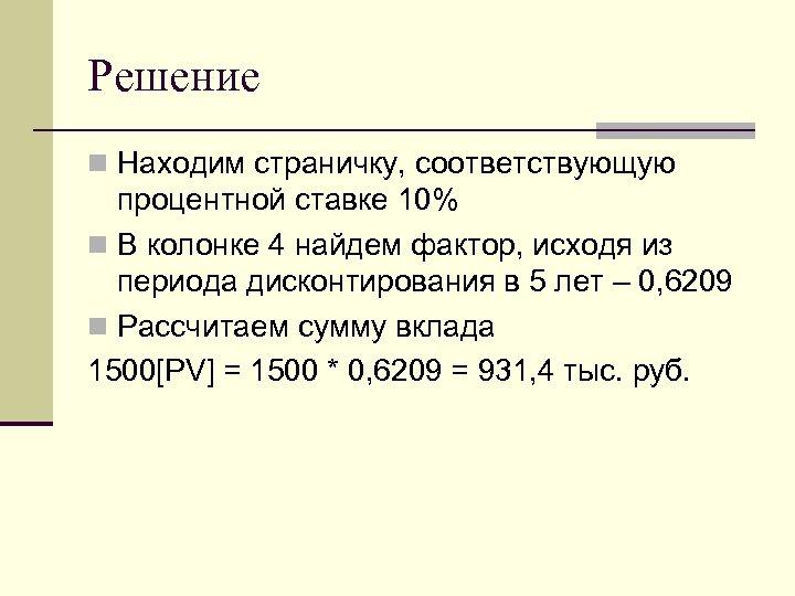 Решение n Находим страничку, соответствующую процентной ставке 10% n В колонке 4 найдем фактор,