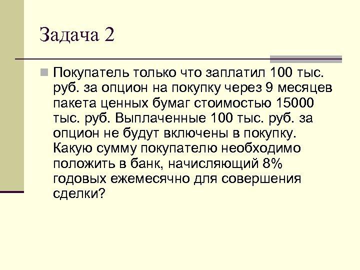 Задача 2 n Покупатель только что заплатил 100 тыс. руб. за опцион на покупку