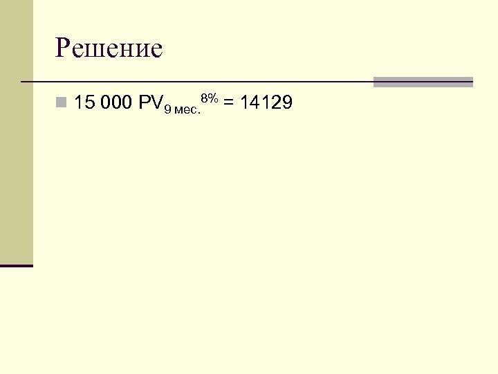 Решение n 15 000 PV 9 мес. 8% = 14129