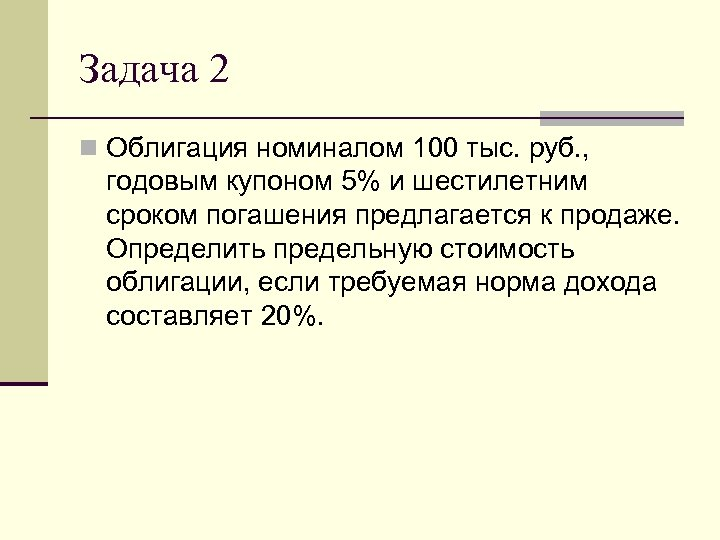 Задача 2 n Облигация номиналом 100 тыс. руб. , годовым купоном 5% и шестилетним