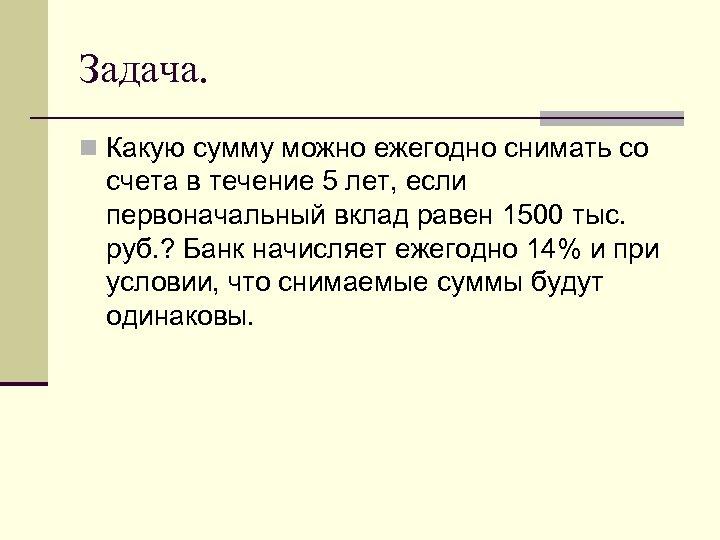 Задача. n Какую сумму можно ежегодно снимать со счета в течение 5 лет, если