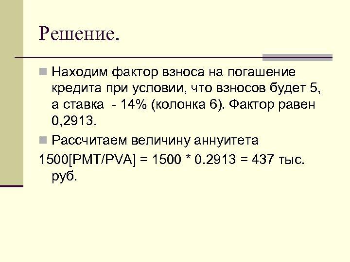 Решение. n Находим фактор взноса на погашение кредита при условии, что взносов будет 5,