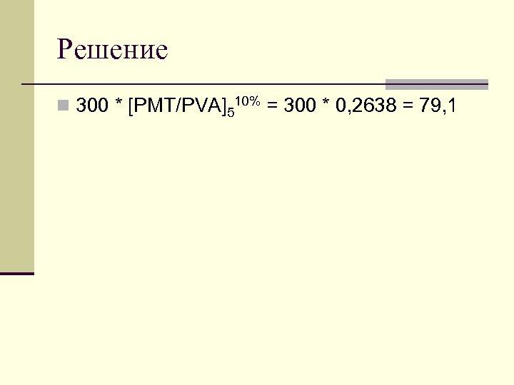 Решение n 300 * [PMT/PVA]510% = 300 * 0, 2638 = 79, 1