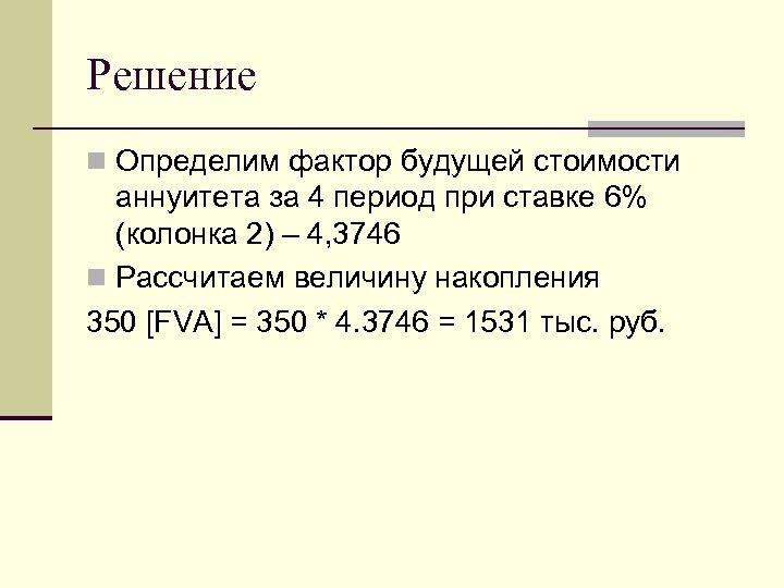 Решение n Определим фактор будущей стоимости аннуитета за 4 период при ставке 6% (колонка