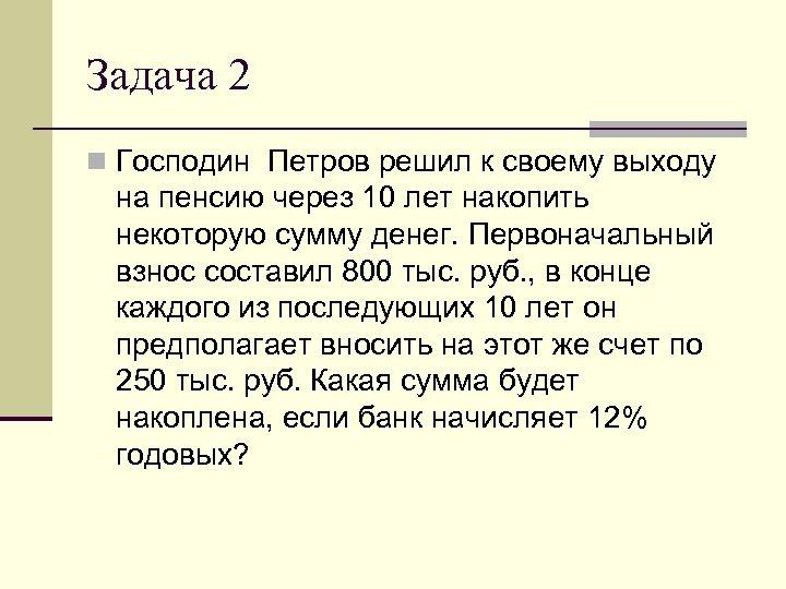 Задача 2 n Господин Петров решил к своему выходу на пенсию через 10 лет