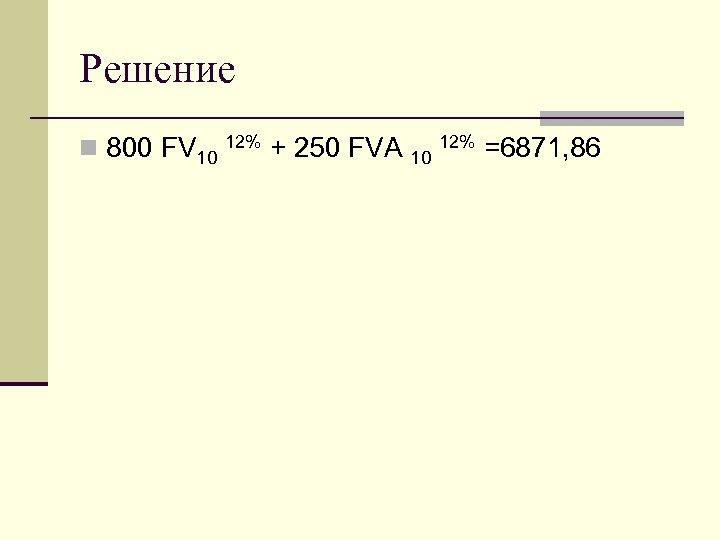 Решение n 800 FV 10 12% + 250 FVA 10 12% =6871, 86