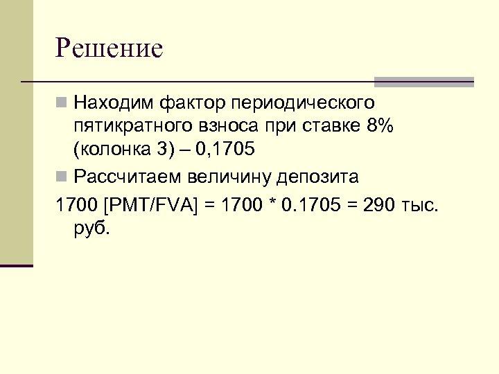 Решение n Находим фактор периодического пятикратного взноса при ставке 8% (колонка 3) – 0,
