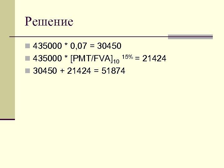 Решение n 435000 * 0, 07 = 30450 n 435000 * [PMT/FVA]10 15% =